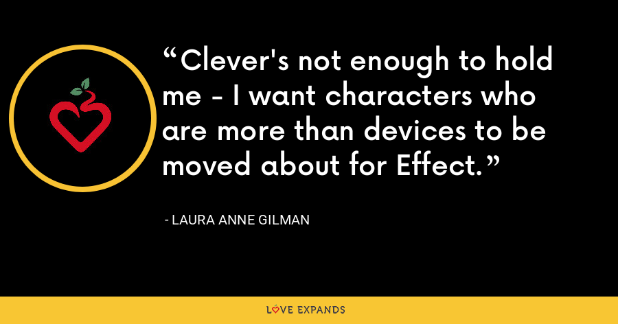 Clever's not enough to hold me - I want characters who are more than devices to be moved about for Effect. - Laura Anne Gilman