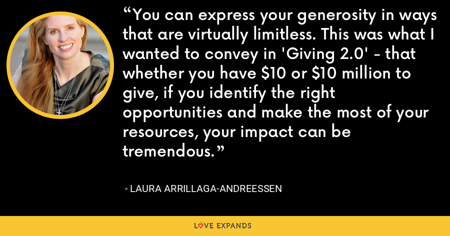 You can express your generosity in ways that are virtually limitless. This was what I wanted to convey in 'Giving 2.0' - that whether you have $10 or $10 million to give, if you identify the right opportunities and make the most of your resources, your impact can be tremendous. - Laura Arrillaga-Andreessen