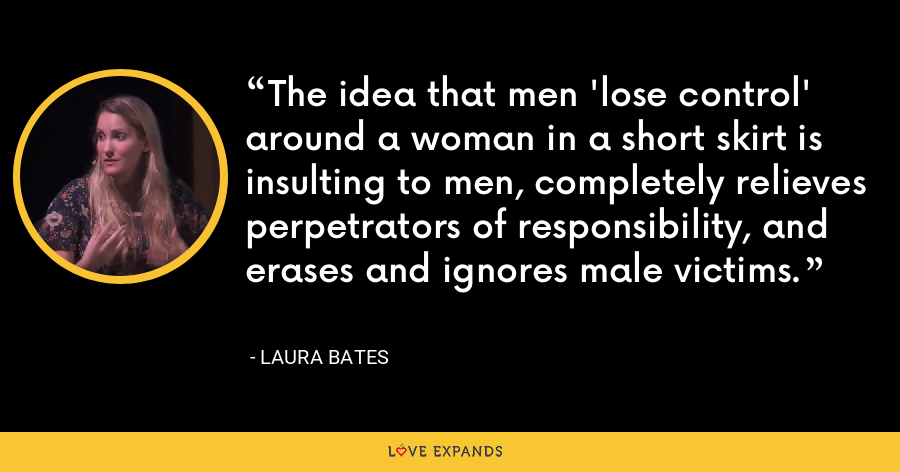 The idea that men 'lose control' around a woman in a short skirt is insulting to men, completely relieves perpetrators of responsibility, and erases and ignores male victims. - Laura Bates