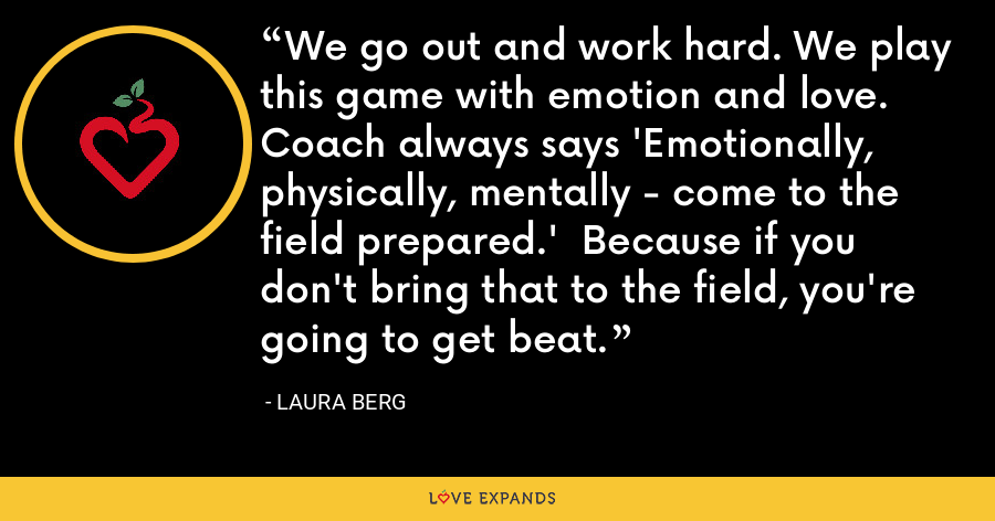 We go out and work hard. We play this game with emotion and love.  Coach always says 'Emotionally, physically, mentally - come to the field prepared.'  Because if you don't bring that to the field, you're going to get beat. - Laura Berg