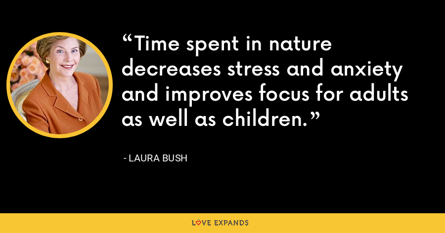 Time spent in nature decreases stress and anxiety and improves focus for adults as well as children. - Laura Bush