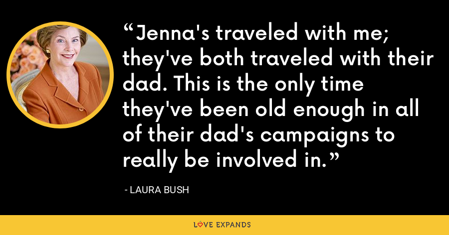 Jenna's traveled with me; they've both traveled with their dad. This is the only time they've been old enough in all of their dad's campaigns to really be involved in. - Laura Bush