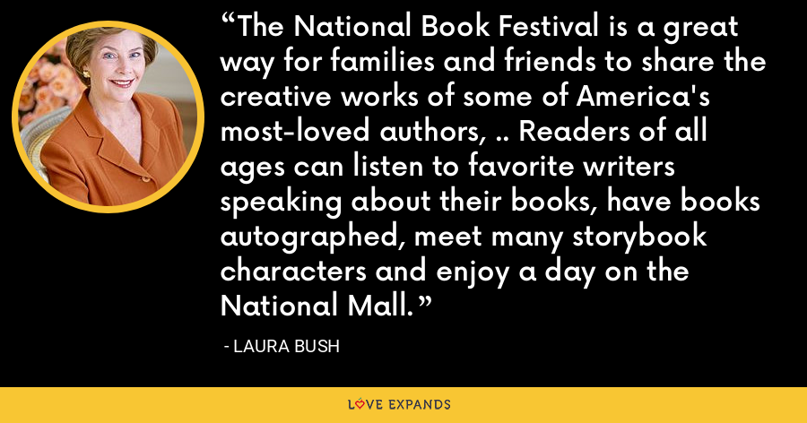 The National Book Festival is a great way for families and friends to share the creative works of some of America's most-loved authors, .. Readers of all ages can listen to favorite writers speaking about their books, have books autographed, meet many storybook characters and enjoy a day on the National Mall. - Laura Bush