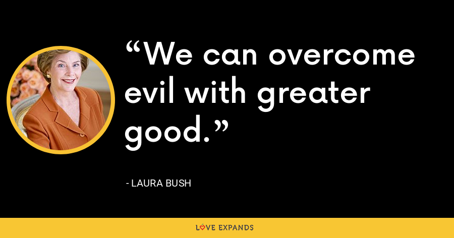 We can overcome evil with greater good. - Laura Bush