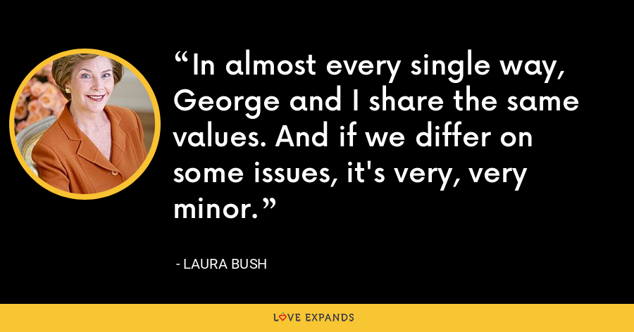 In almost every single way, George and I share the same values. And if we differ on some issues, it's very, very minor. - Laura Bush