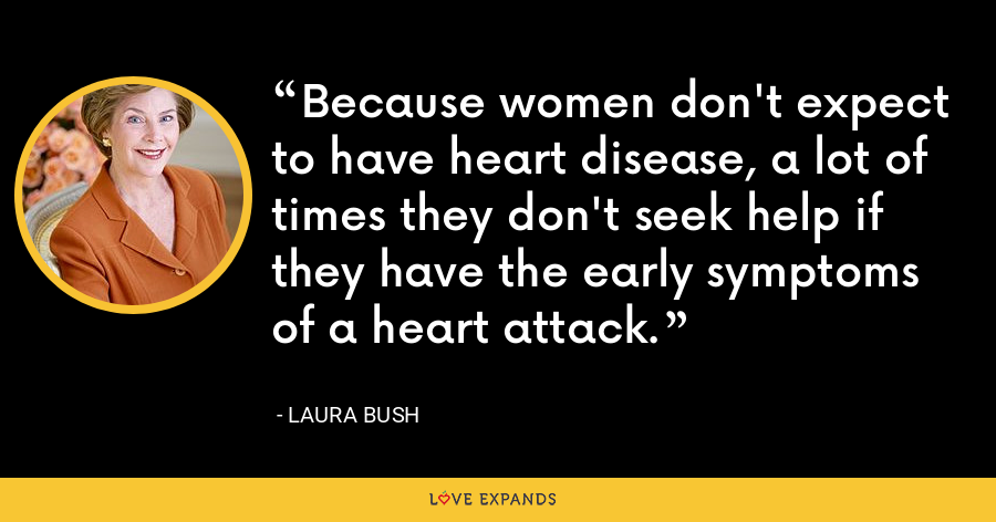 Because women don't expect to have heart disease, a lot of times they don't seek help if they have the early symptoms of a heart attack. - Laura Bush