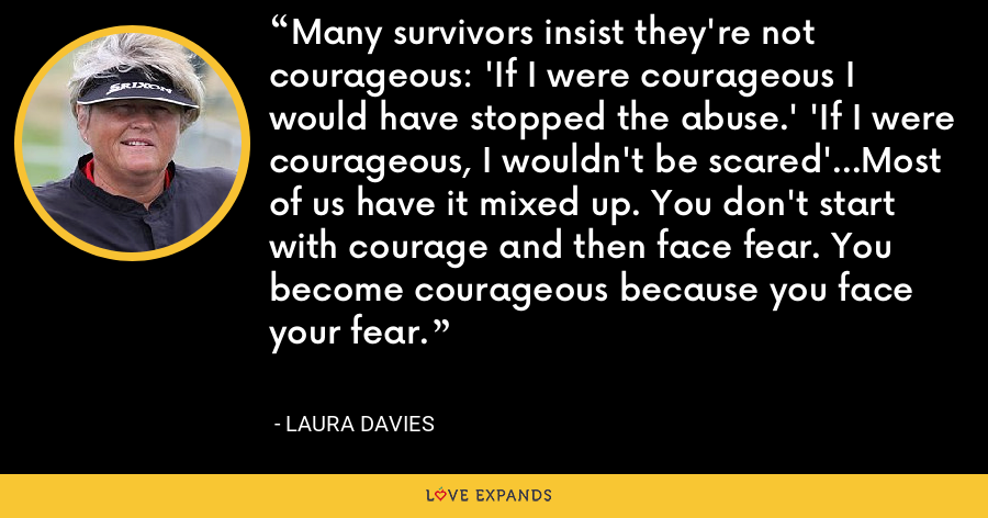 Many survivors insist they're not courageous: 'If I were courageous I would have stopped the abuse.' 'If I were courageous, I wouldn't be scared'...Most of us have it mixed up. You don't start with courage and then face fear. You become courageous because you face your fear. - Laura Davies