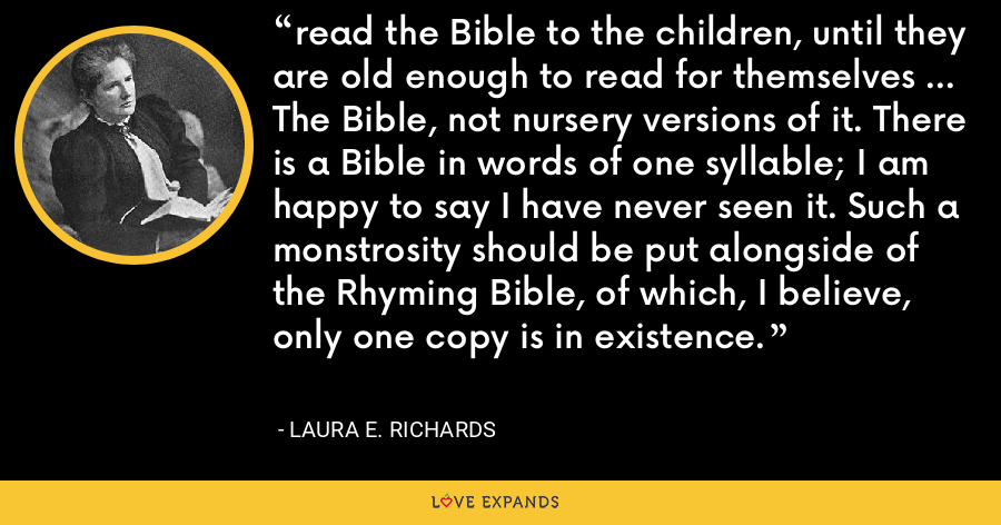 read the Bible to the children, until they are old enough to read for themselves ... The Bible, not nursery versions of it. There is a Bible in words of one syllable; I am happy to say I have never seen it. Such a monstrosity should be put alongside of the Rhyming Bible, of which, I believe, only one copy is in existence. - Laura E. Richards