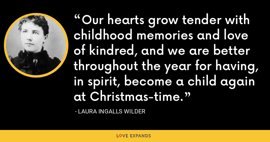 Our hearts grow tender with childhood memories and love of kindred, and we are better throughout the year for having, in spirit, become a child again at Christmas-time. - Laura Ingalls Wilder