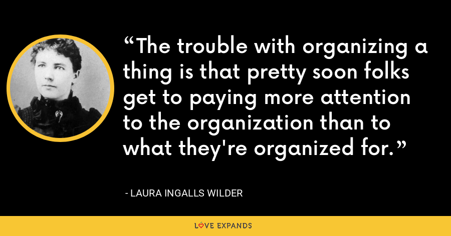 The trouble with organizing a thing is that pretty soon folks get to paying more attention to the organization than to what they're organized for. - Laura Ingalls Wilder