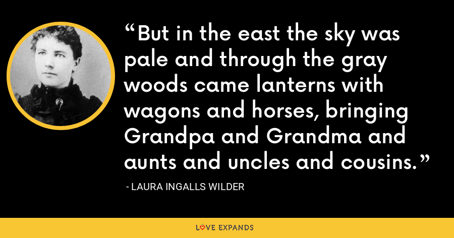 But in the east the sky was pale and through the gray woods came lanterns with wagons and horses, bringing Grandpa and Grandma and aunts and uncles and cousins. - Laura Ingalls Wilder