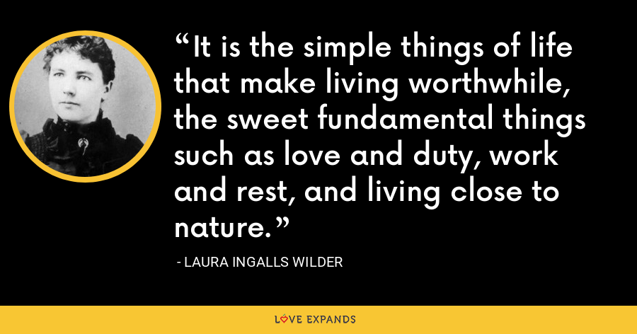 It is the simple things of life that make living worthwhile, the sweet fundamental things such as love and duty, work and rest, and living close to nature. - Laura Ingalls Wilder