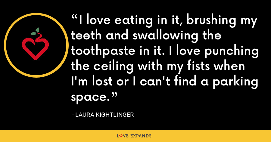 I love eating in it, brushing my teeth and swallowing the toothpaste in it. I love punching the ceiling with my fists when I'm lost or I can't find a parking space. - Laura Kightlinger