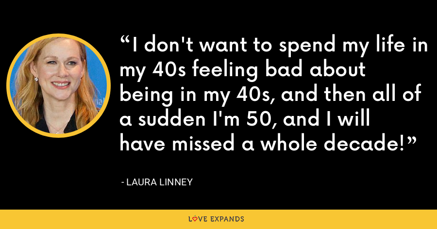 I don't want to spend my life in my 40s feeling bad about being in my 40s, and then all of a sudden I'm 50, and I will have missed a whole decade! - Laura Linney