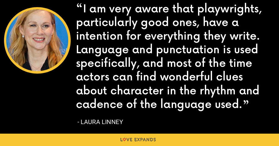 I am very aware that playwrights, particularly good ones, have a intention for everything they write. Language and punctuation is used specifically, and most of the time actors can find wonderful clues about character in the rhythm and cadence of the language used. - Laura Linney