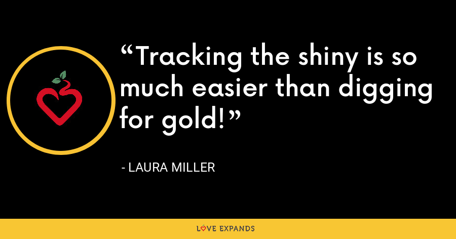 Tracking the shiny is so much easier than digging for gold! - Laura Miller