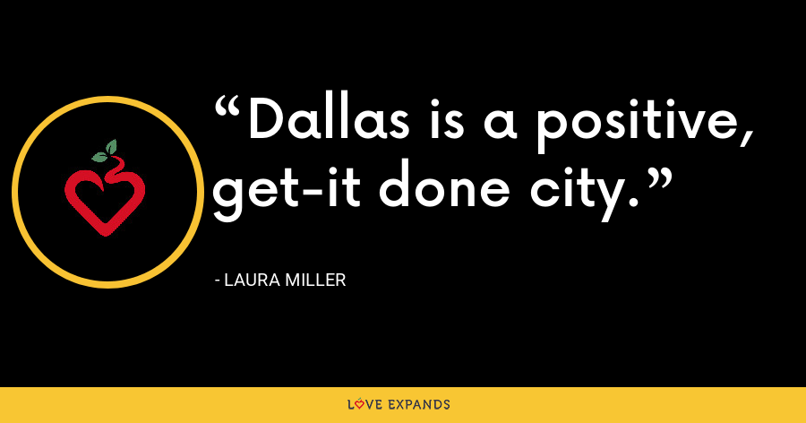 Dallas is a positive, get-it done city. - Laura Miller