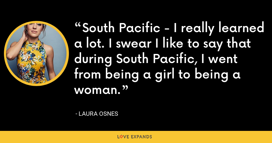 South Pacific - I really learned a lot. I swear I like to say that during South Pacific, I went from being a girl to being a woman. - Laura Osnes