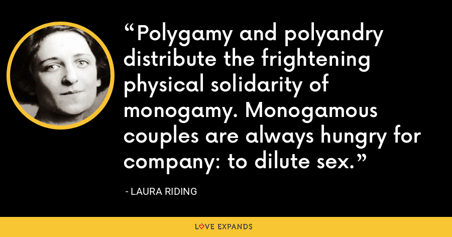 Polygamy and polyandry distribute the frightening physical solidarity of monogamy. Monogamous couples are always hungry for company: to dilute sex. - Laura Riding