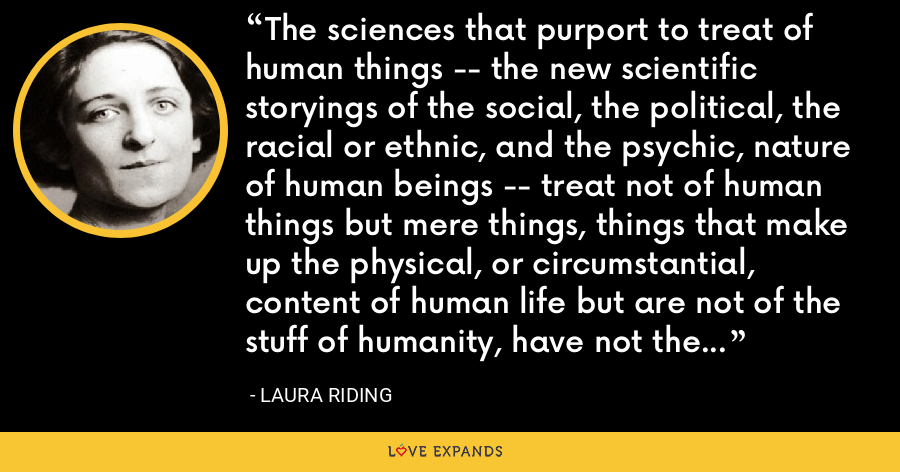 The sciences that purport to treat of human things -- the new scientific storyings of the social, the political, the racial or ethnic, and the psychic, nature of human beings -- treat not of human things but mere things, things that make up the physical, or circumstantial, content of human life but are not of the stuff of humanity, have not the human essence in them. - Laura Riding