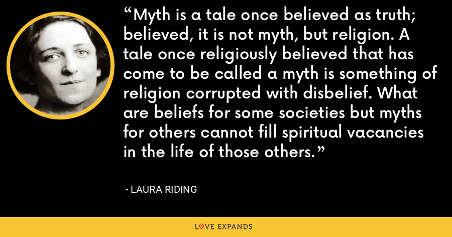 Myth is a tale once believed as truth; believed, it is not myth, but religion. A tale once religiously believed that has come to be called a myth is something of religion corrupted with disbelief. What are beliefs for some societies but myths for others cannot fill spiritual vacancies in the life of those others. - Laura Riding