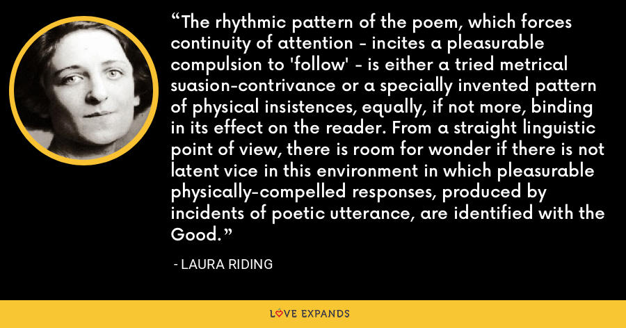 The rhythmic pattern of the poem, which forces continuity of attention - incites a pleasurable compulsion to 'follow' - is either a tried metrical suasion-contrivance or a specially invented pattern of physical insistences, equally, if not more, binding in its effect on the reader. From a straight linguistic point of view, there is room for wonder if there is not latent vice in this environment in which pleasurable physically-compelled responses, produced by incidents of poetic utterance, are identified with the Good. - Laura Riding