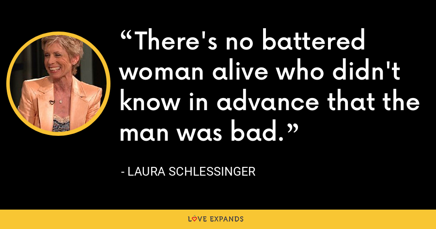 There's no battered woman alive who didn't know in advance that the man was bad. - Laura Schlessinger
