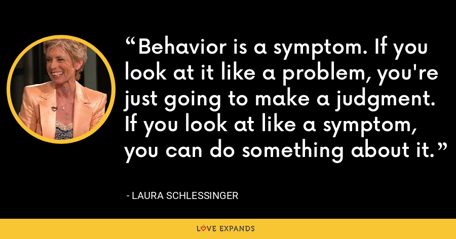 Behavior is a symptom. If you look at it like a problem, you're just going to make a judgment. If you look at like a symptom, you can do something about it. - Laura Schlessinger