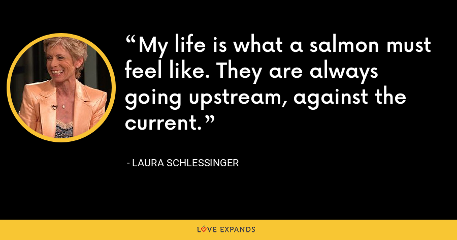 My life is what a salmon must feel like. They are always going upstream, against the current. - Laura Schlessinger