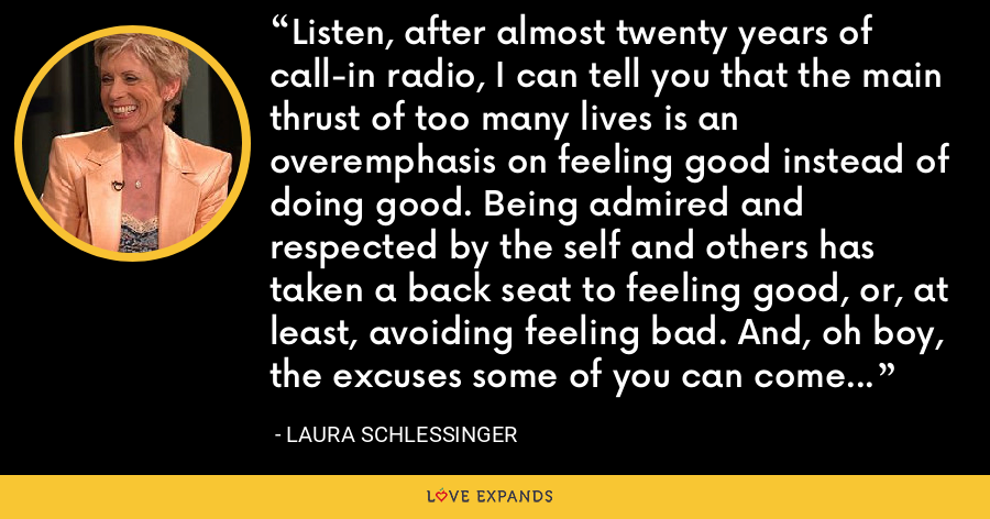 Listen, after almost twenty years of call-in radio, I can tell you that the main thrust of too many lives is an overemphasis on feeling good instead of doing good. Being admired and respected by the self and others has taken a back seat to feeling good, or, at least, avoiding feeling bad. And, oh boy, the excuses some of you can come up with for doing so! - Laura Schlessinger