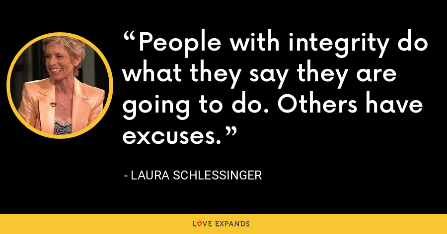 People with integrity do what they say they are going to do. Others have excuses. - Laura Schlessinger