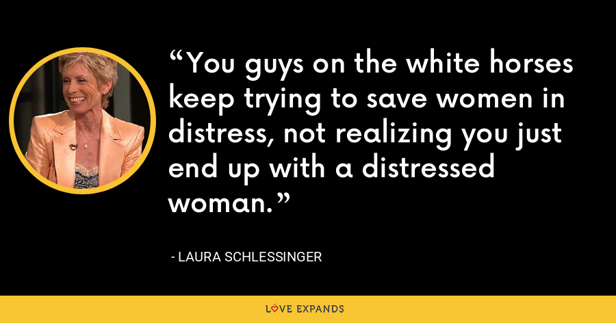 You guys on the white horses keep trying to save women in distress, not realizing you just end up with a distressed woman. - Laura Schlessinger