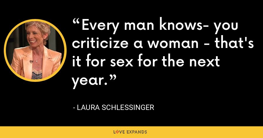Every man knows- you criticize a woman - that's it for sex for the next year. - Laura Schlessinger
