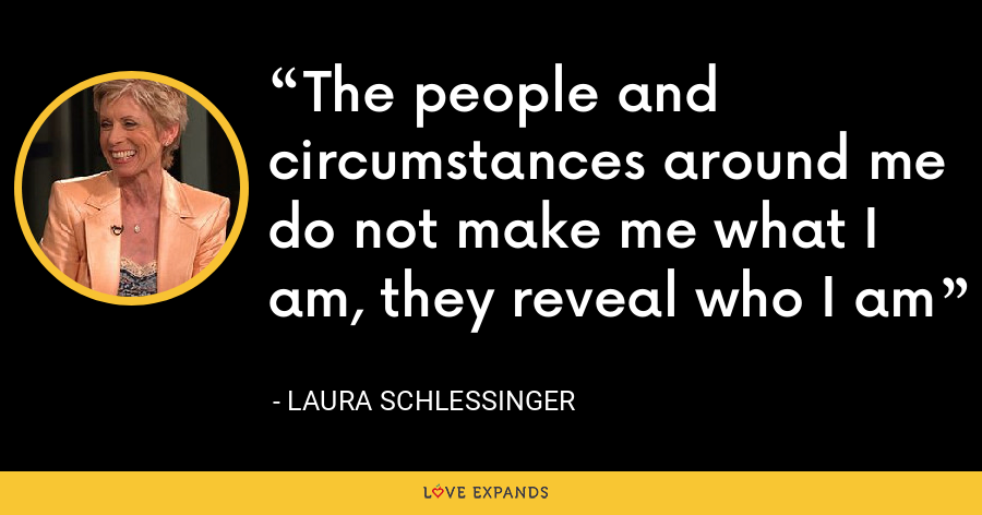 The people and circumstances around me do not make me what I am, they reveal who I am - Laura Schlessinger