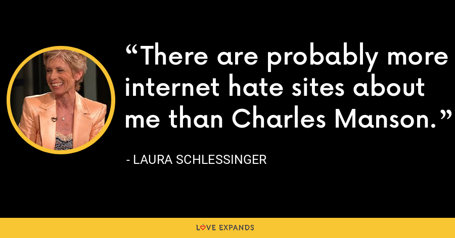 There are probably more internet hate sites about me than Charles Manson. - Laura Schlessinger