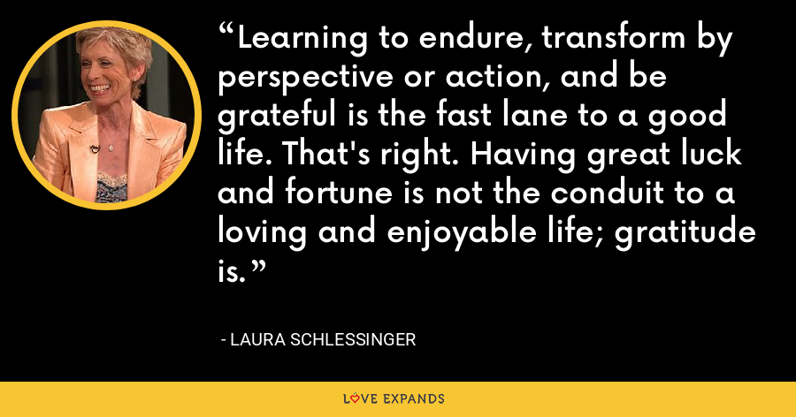 Learning to endure, transform by perspective or action, and be grateful is the fast lane to a good life. That's right. Having great luck and fortune is not the conduit to a loving and enjoyable life; gratitude is. - Laura Schlessinger