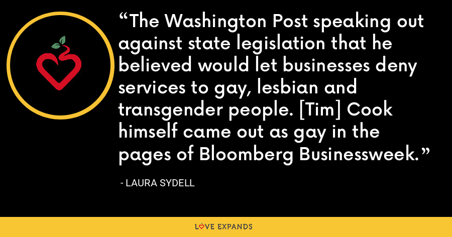 The Washington Post speaking out against state legislation that he believed would let businesses deny services to gay, lesbian and transgender people. [Tim] Cook himself came out as gay in the pages of Bloomberg Businessweek. - Laura Sydell