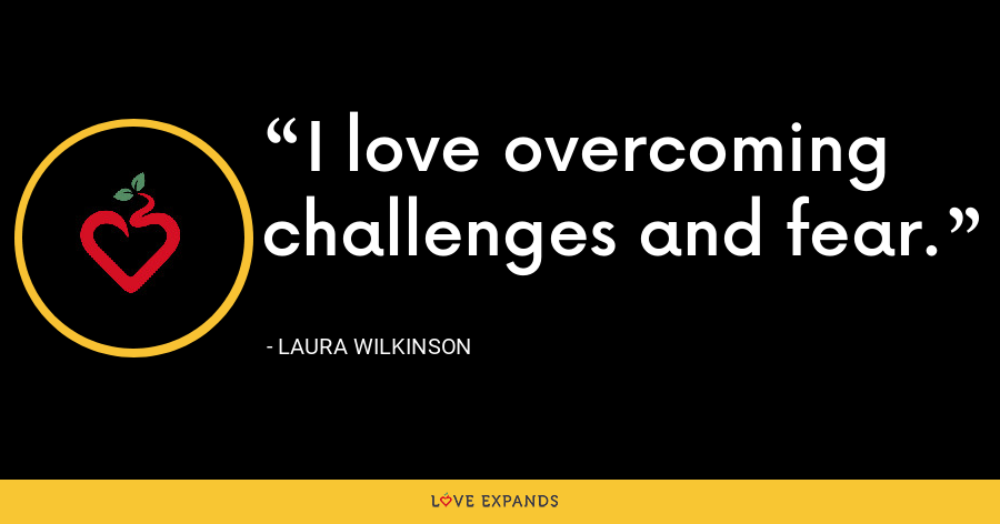 I love overcoming challenges and fear. - Laura Wilkinson