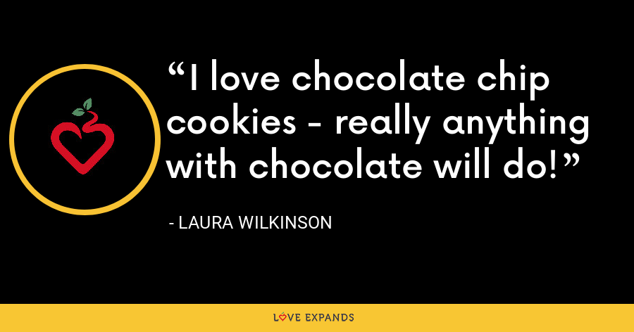 I love chocolate chip cookies - really anything with chocolate will do! - Laura Wilkinson