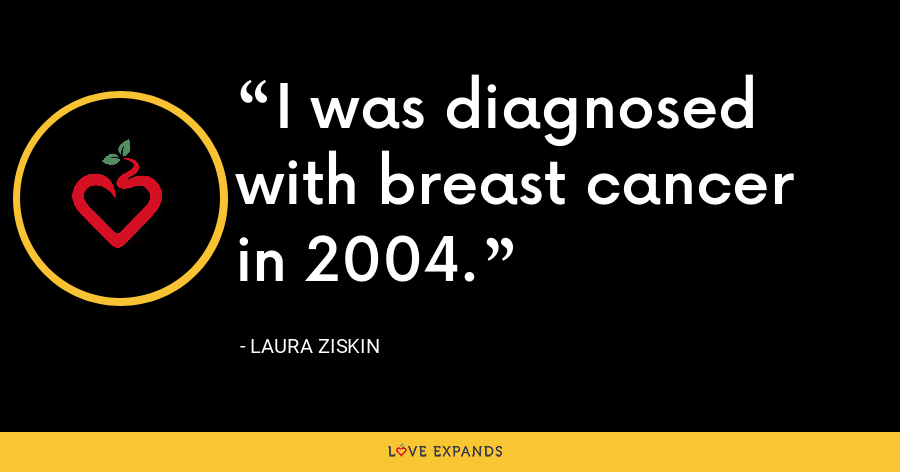 I was diagnosed with breast cancer in 2004. - Laura Ziskin