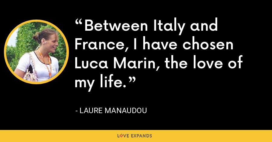 Between Italy and France, I have chosen Luca Marin, the love of my life. - Laure Manaudou