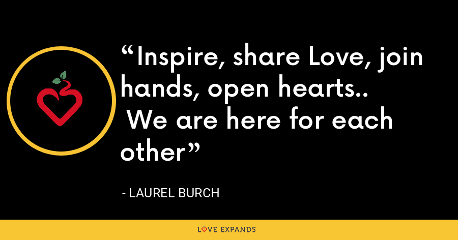 Inspire, share Love, join hands, open hearts..  We are here for each other - Laurel Burch