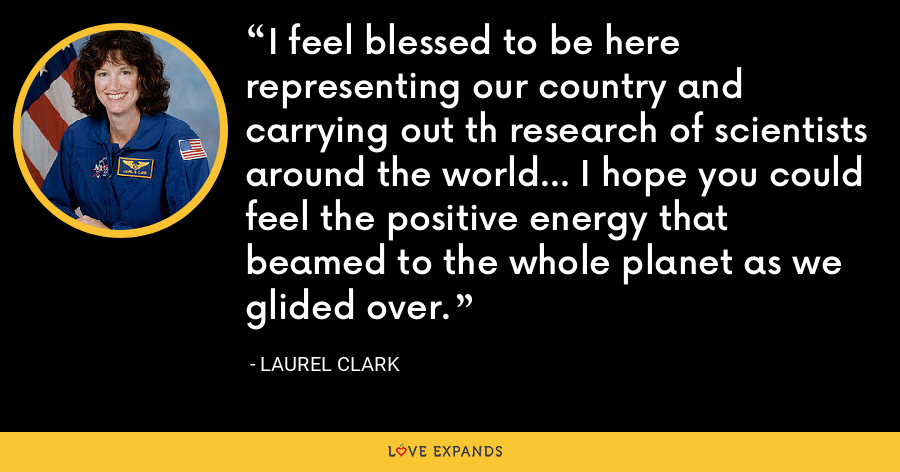 I feel blessed to be here representing our country and carrying out th research of scientists around the world... I hope you could feel the positive energy that beamed to the whole planet as we glided over. - Laurel Clark