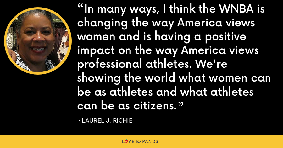 In many ways, I think the WNBA is changing the way America views women and is having a positive impact on the way America views professional athletes. We're showing the world what women can be as athletes and what athletes can be as citizens. - Laurel J. Richie