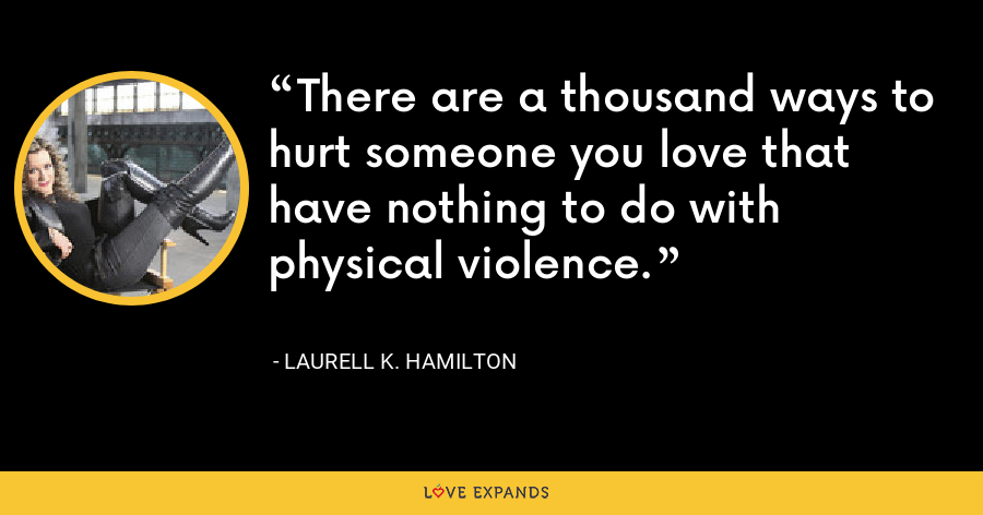 There are a thousand ways to hurt someone you love that have nothing to do with physical violence. - Laurell K. Hamilton
