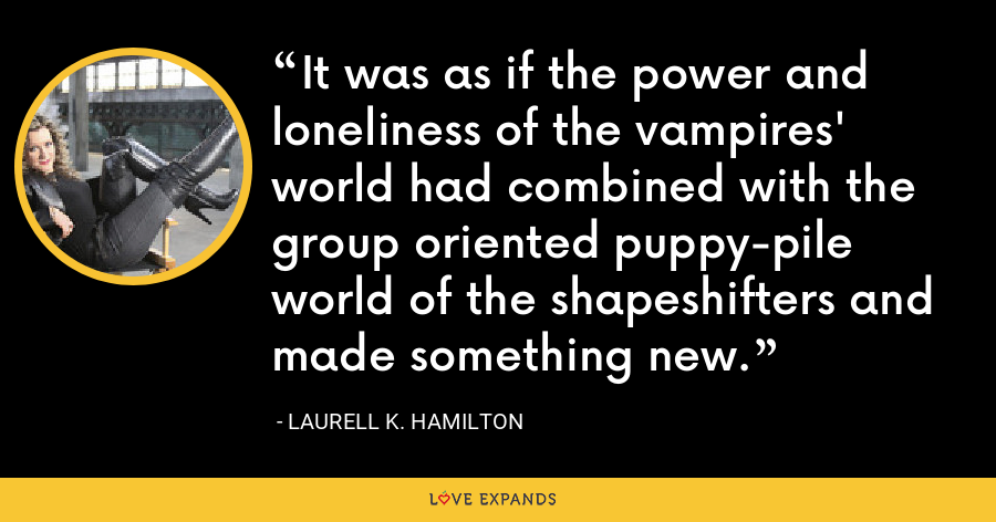 It was as if the power and loneliness of the vampires' world had combined with the group oriented puppy-pile world of the shapeshifters and made something new. - Laurell K. Hamilton