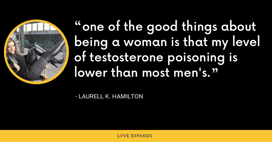 one of the good things about being a woman is that my level of testosterone poisoning is lower than most men's. - Laurell K. Hamilton