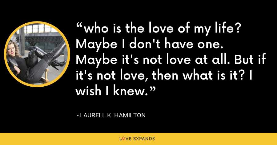 who is the love of my life? Maybe I don't have one. Maybe it's not love at all. But if it's not love, then what is it? I wish I knew. - Laurell K. Hamilton