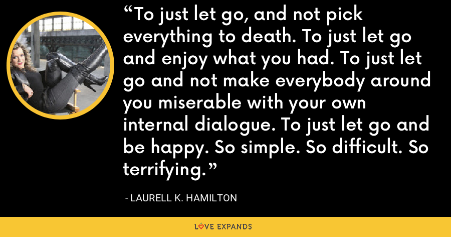 To just let go, and not pick everything to death. To just let go and enjoy what you had. To just let go and not make everybody around you miserable with your own internal dialogue. To just let go and be happy. So simple. So difficult. So terrifying. - Laurell K. Hamilton