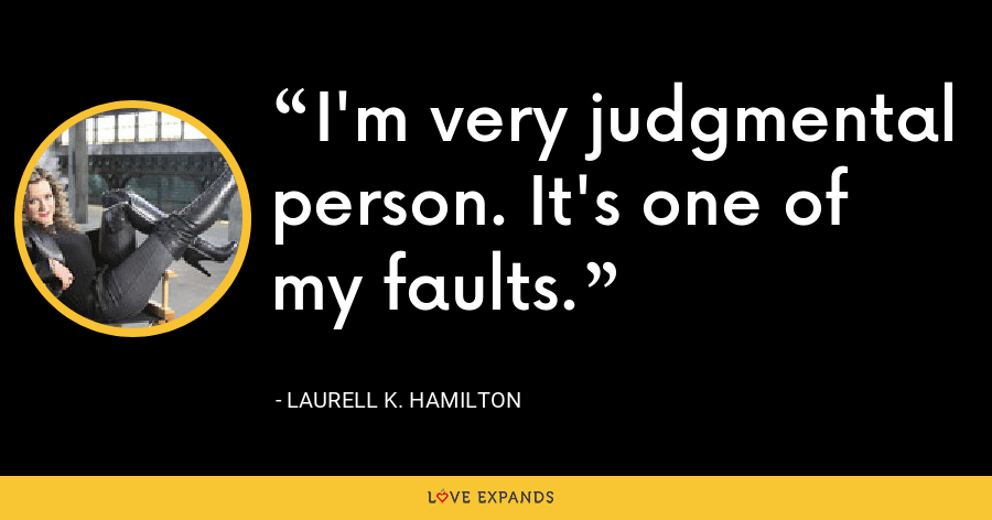 I'm very judgmental person. It's one of my faults. - Laurell K. Hamilton